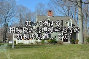 「「知って得する!相続税の小規模宅地等の特例の見直し:その1」」の画像