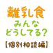 5/29(金)離乳食みんなどうしてる?【個別相談編】:2020/05/20 09:41