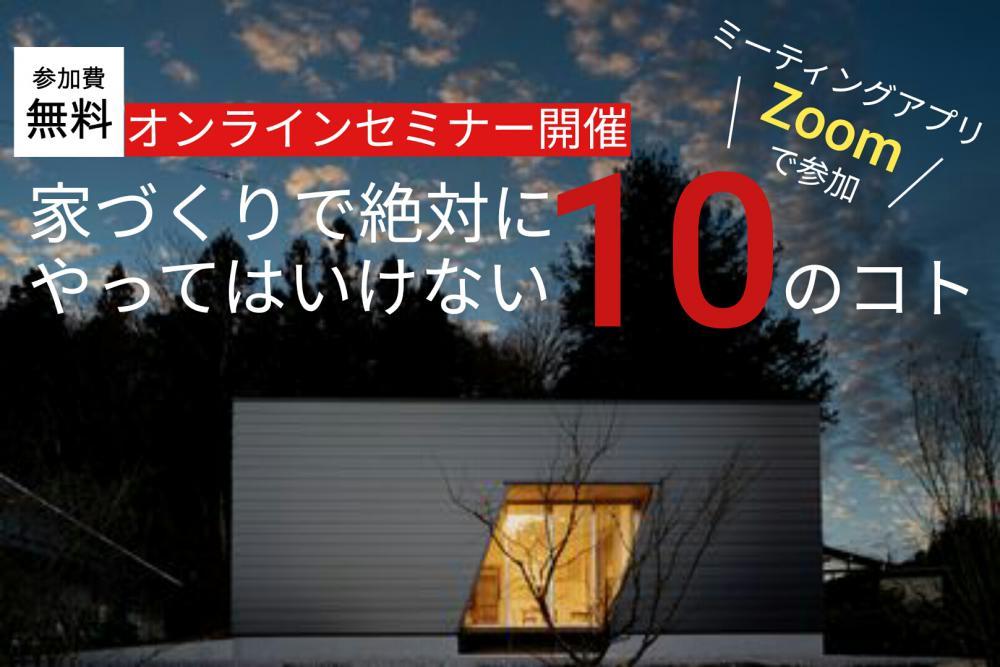 6/20(土)・21(日)Web家づくりセミナー【絶対にやってはいけない10のコト】開催:画像